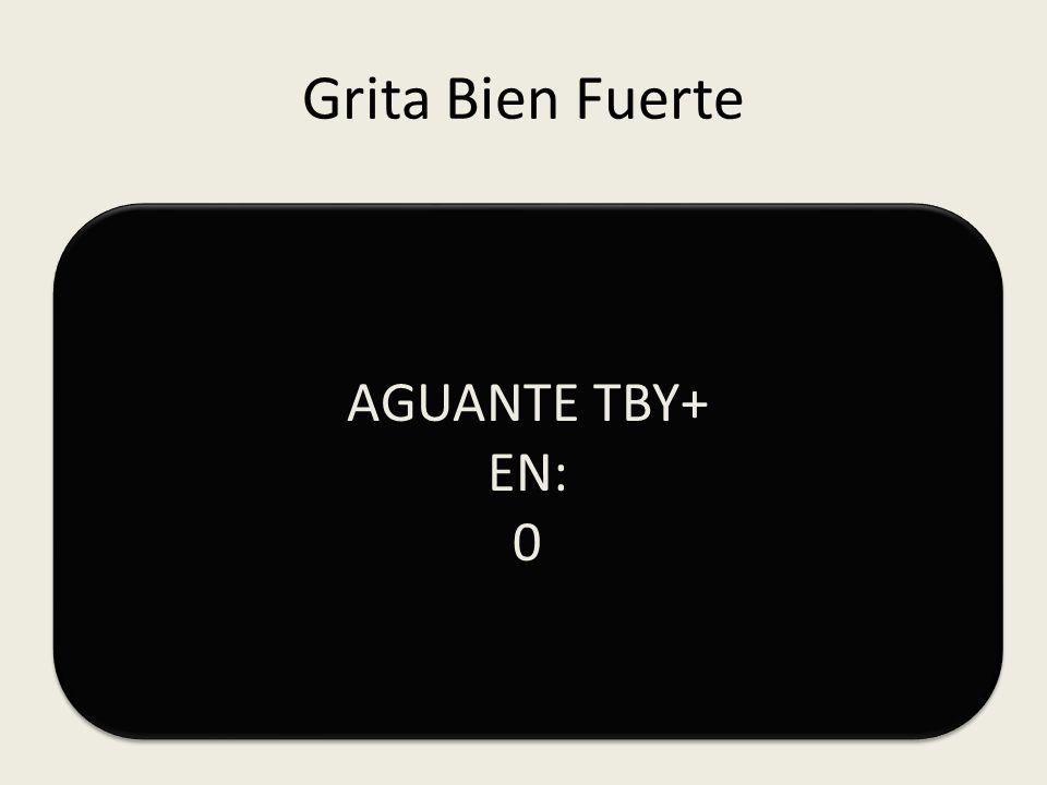 Grita Bien Fuerte AGUANTE TBY+ EN: 1 AGUANTE TBY+ EN: 1