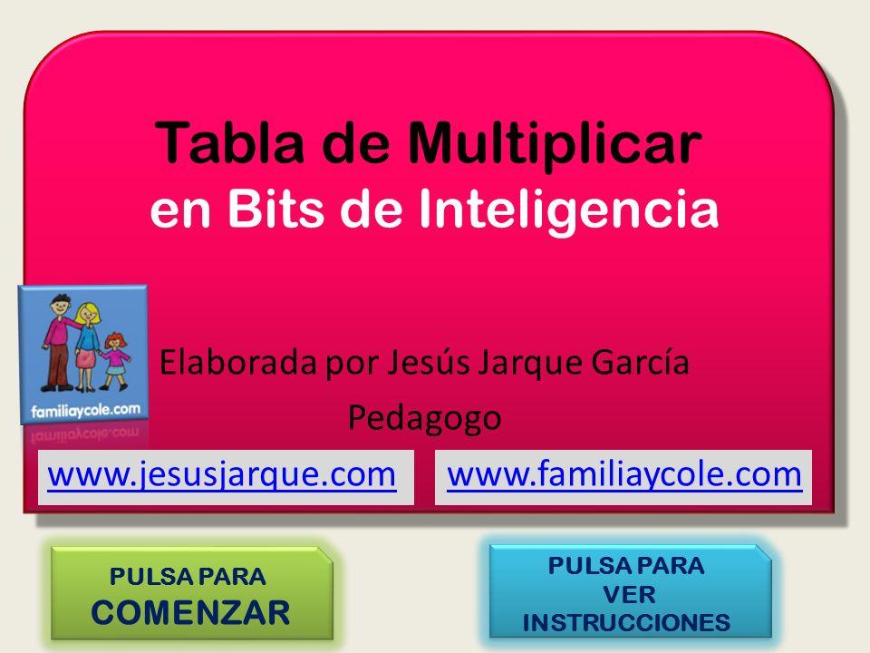 Tabla de Multiplicar en Bits de Inteligencia PULSA PARA COMENZAR PULSA PARA COMENZAR PULSA PARA VER INSTRUCCIONES PULSA PARA VER INSTRUCCIONES Elaborada por Jesús Jarque García Pedagogo www.jesusjarque.comwww.jesusjarque.com www.familiaycole.comwww.familiaycole.com