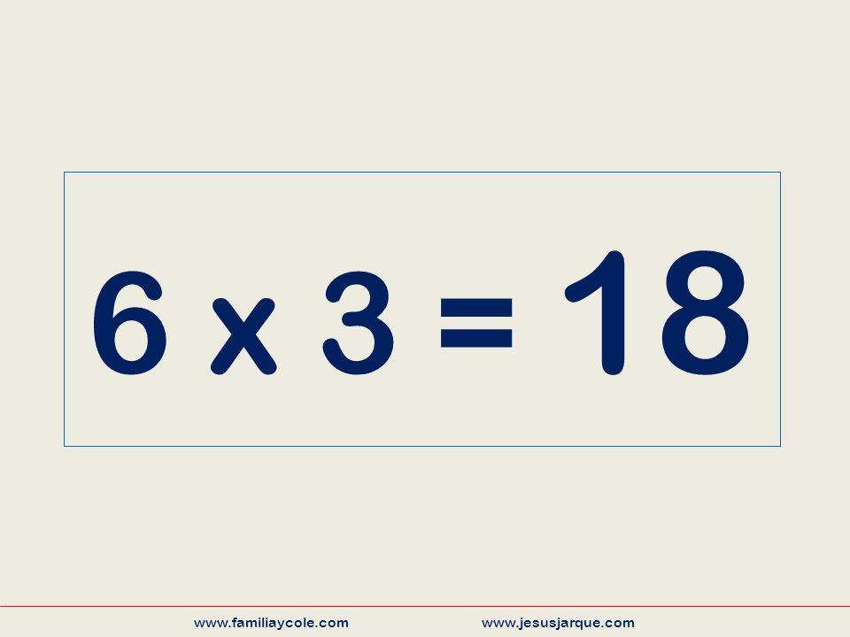 6 x 3 = 18 www.familiaycole.com www.jesusjarque.com