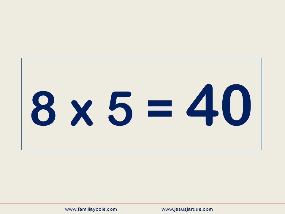 8 x 5 = 40 www.familiaycole.com www.jesusjarque.com