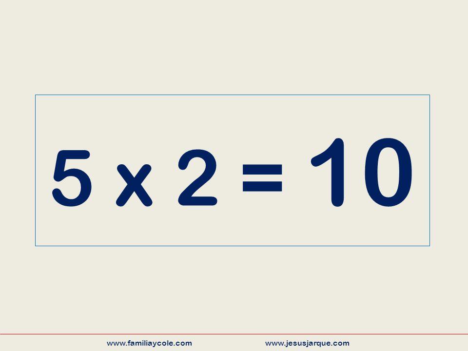 5 x 2 = 10 www.familiaycole.com www.jesusjarque.com