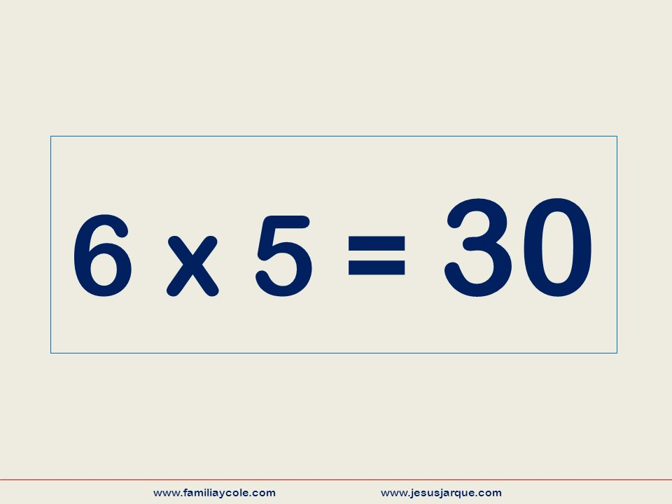 6 x 5 = 30 www.familiaycole.com www.jesusjarque.com