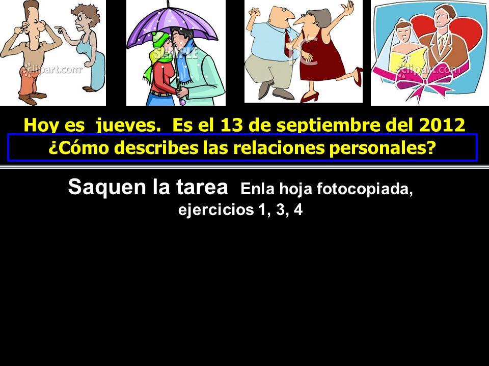 Hoy es jueves. Es el 13 de septiembre del 2012 ¿Cómo describes las relaciones personales? Saquen la tarea Enla hoja fotocopiada, ejercicios 1, 3, 4