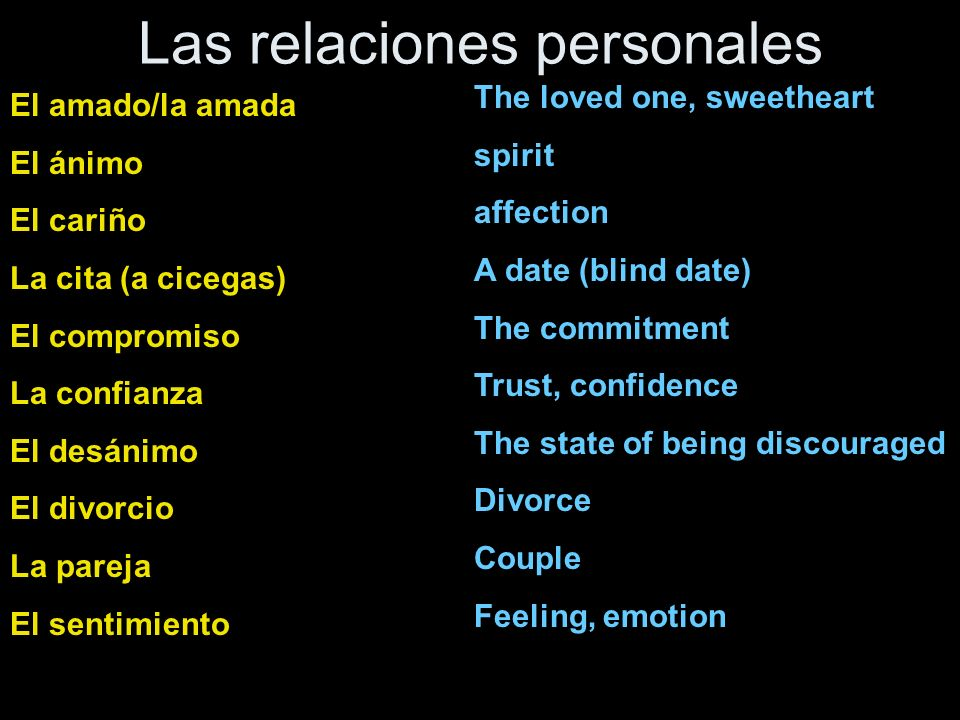 Las relaciones personales atraer coquetear cuidar Dejar a (persona) discutir educar Hacerle caso a (persona) impresionar Llevar…años de_____ Mantenerse en contacto Pasarlo bien/mal Proponer matrimonio Romper con To attract To flirt To take care of To leave… To argue To raise, bring up To pay attention to… To impress To be _____ for …years To stay in touch with To have a good/bad time To propose (matrimony To break up with