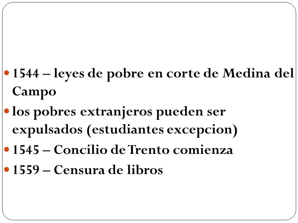 1544 – leyes de pobre en corte de Medina del Campo los pobres extranjeros pueden ser expulsados (estudiantes excepcion) 1545 – Concilio de Trento comi