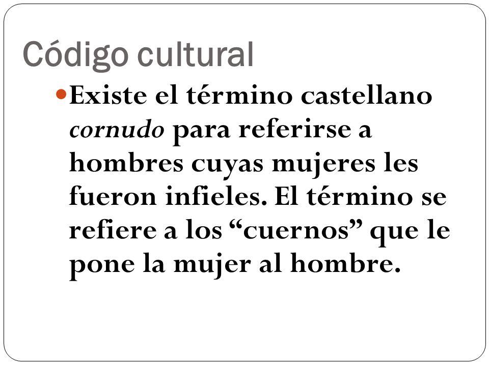 Código cultural Existe el término castellano cornudo para referirse a hombres cuyas mujeres les fueron infieles. El término se refiere a los cuernos q