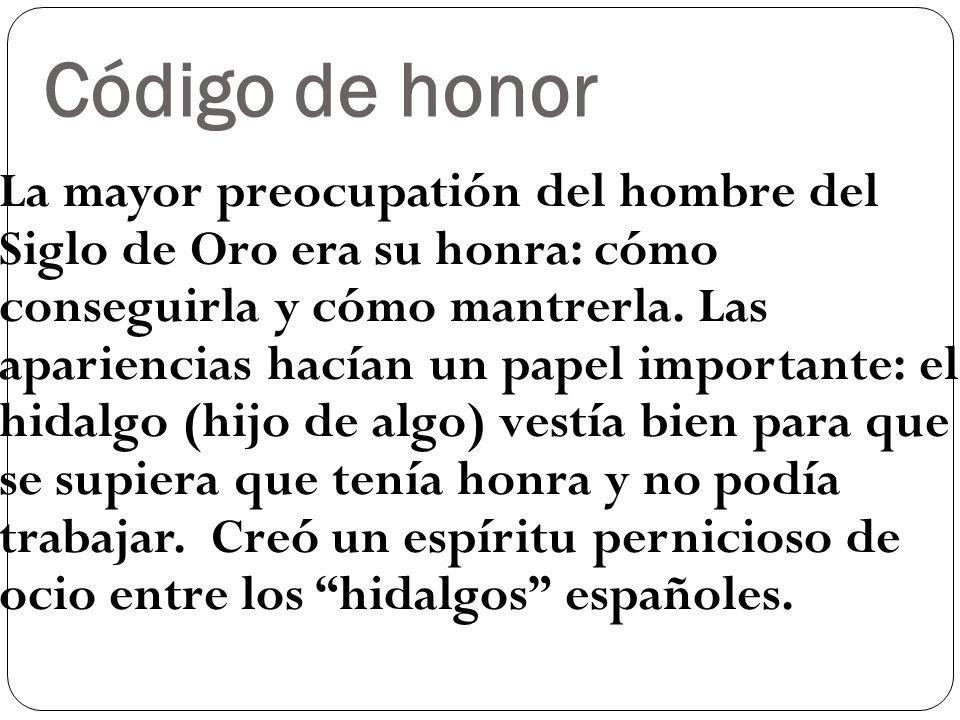 Código de honor La mayor preocupatión del hombre del Siglo de Oro era su honra: cómo conseguirla y cómo mantrerla. Las apariencias hacían un papel imp