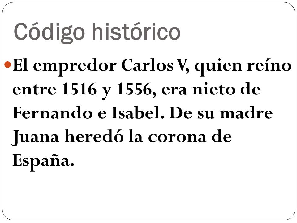 Código histórico El empredor Carlos V, quien reíno entre 1516 y 1556, era nieto de Fernando e Isabel. De su madre Juana heredó la corona de España.