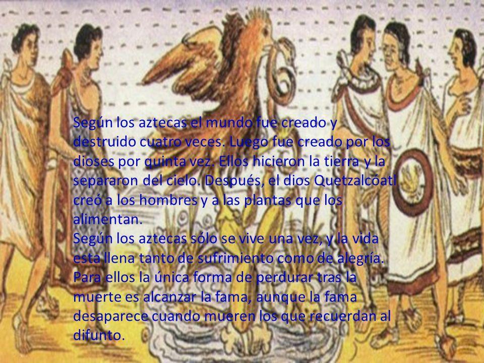 Según los aztecas el mundo fue creado y destruido cuatro veces. Luego fue creado por los dioses por quinta vez. Ellos hicieron la tierra y la separaro