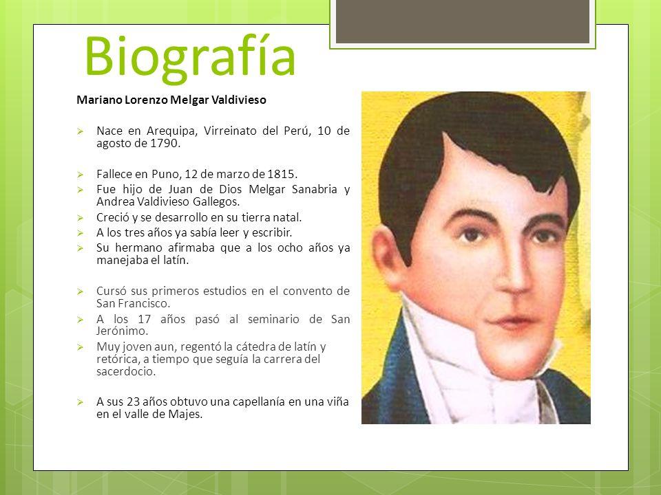 Biografía Mariano Lorenzo Melgar Valdivieso Nace en Arequipa, Virreinato del Perú, 10 de agosto de 1790. Fallece en Puno, 12 de marzo de 1815. Fue hij