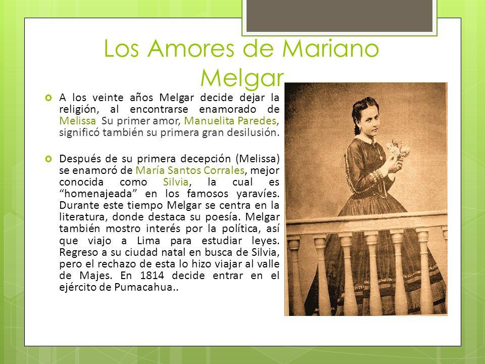 Los Amores de Mariano Melgar A los veinte años Melgar decide dejar la religión, al encontrarse enamorado de Melissa Su primer amor, Manuelita Paredes, significó también su primera gran desilusión.