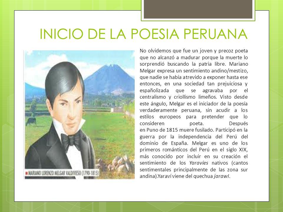 INICIO DE LA POESIA PERUANA No olvidemos que fue un joven y precoz poeta que no alcanzó a madurar porque la muerte lo sorprendió buscando la patria libre.