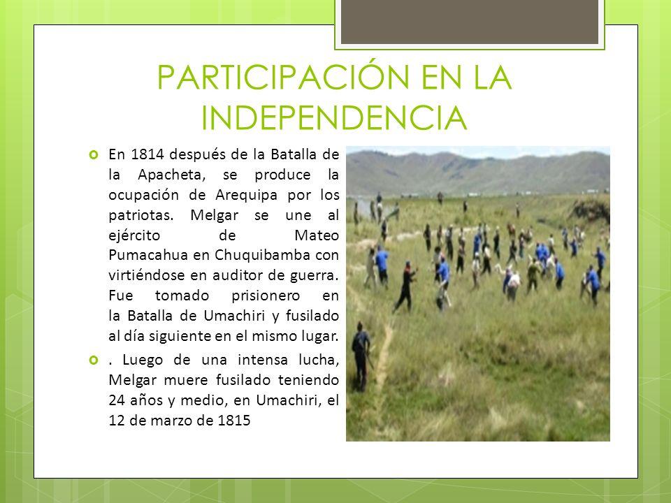 PARTICIPACIÓN EN LA INDEPENDENCIA En 1814 después de la Batalla de la Apacheta, se produce la ocupación de Arequipa por los patriotas. Melgar se une a