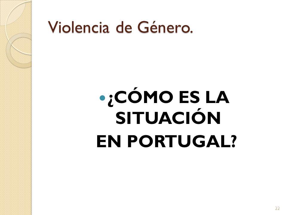 Violencia de Género. ¿CÓMO ES LA SITUACIÓN EN PORTUGAL? 22