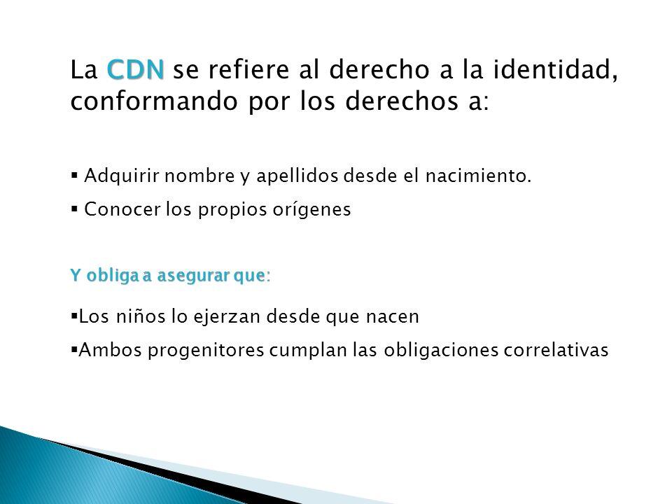CDN La CDN se refiere al derecho a la identidad, conformando por los derechos a: Adquirir nombre y apellidos desde el nacimiento. Conocer los propios