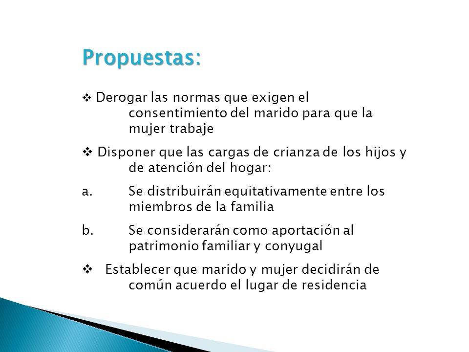 Propuestas: Derogar las normas que exigen el consentimiento del marido para que la mujer trabaje Disponer que las cargas de crianza de los hijos y de
