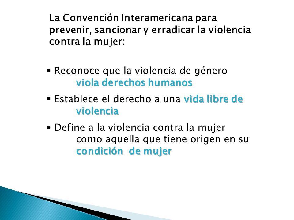 La Convención Interamericana para prevenir, sancionar y erradicar la violencia contra la mujer: viola derechos humanos Reconoce que la violencia de gé