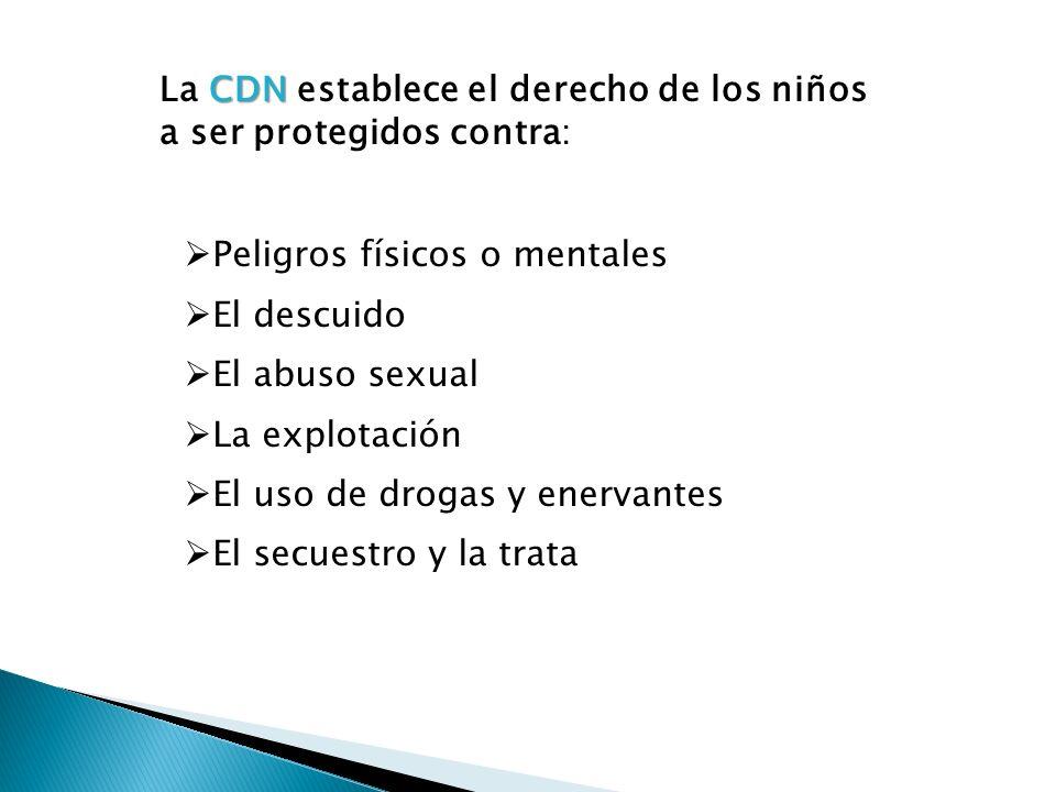 CDN La CDN establece el derecho de los niños a ser protegidos contra: Peligros físicos o mentales El descuido El abuso sexual La explotación El uso de
