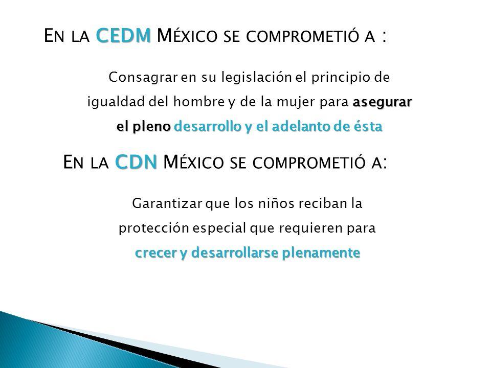 CEDM E N LA CEDM M ÉXICO SE COMPROMETIÓ A : asegurar el pleno desarrollo y el adelanto de ésta Consagrar en su legislación el principio de igualdad de