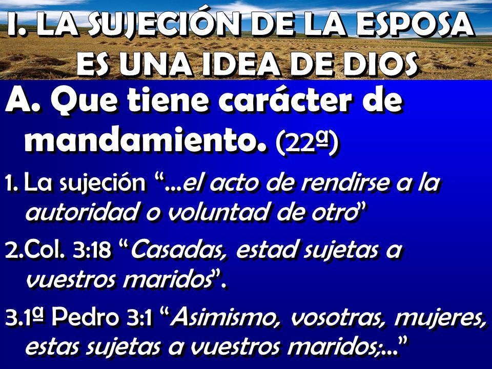 A. Que tiene carácter de mandamiento. (22ª) 1.La sujeción …el acto de rendirse a la autoridad o voluntad de otro 2.Col. 3:18 Casadas, estad sujetas a