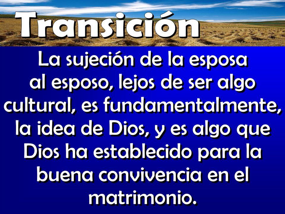 La sujeción de la esposa al esposo, lejos de ser algo cultural, es fundamentalmente, la idea de Dios, y es algo que Dios ha establecido para la buena