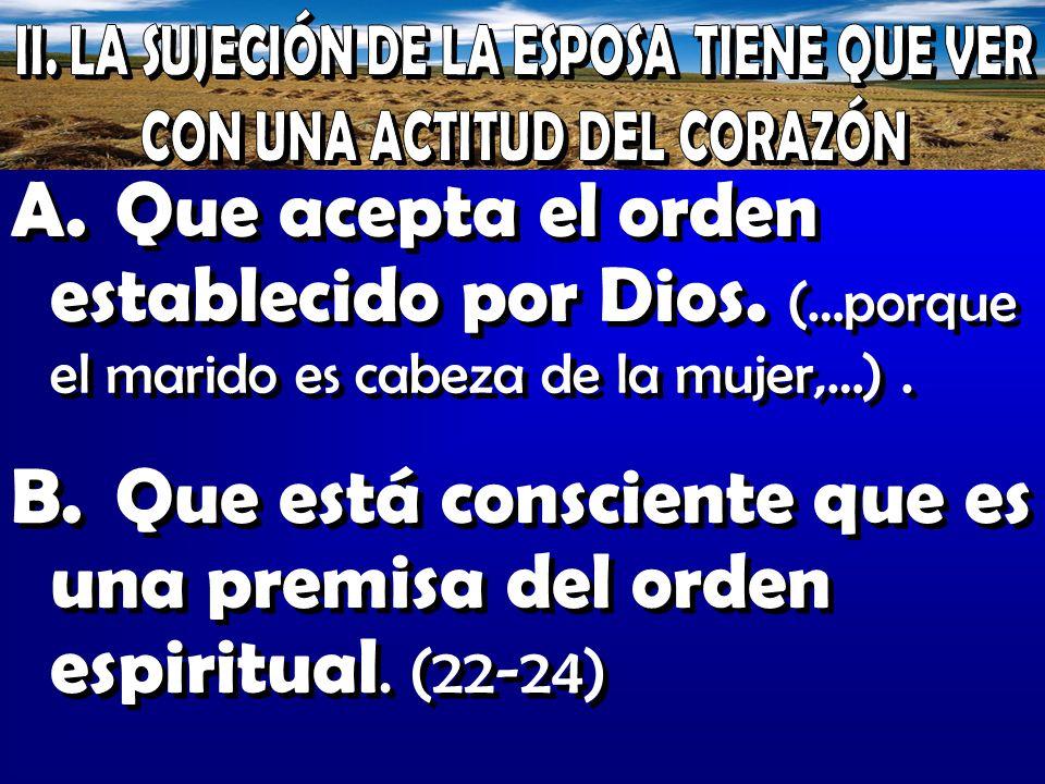 A.Que acepta el orden establecido por Dios. (…porque el marido es cabeza de la mujer,…). B.Que está consciente que es una premisa del orden espiritual