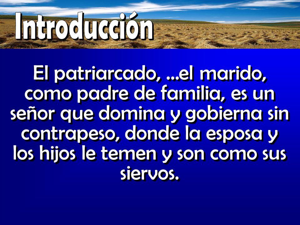 El patriarcado, …el marido, como padre de familia, es un señor que domina y gobierna sin contrapeso, donde la esposa y los hijos le temen y son como s
