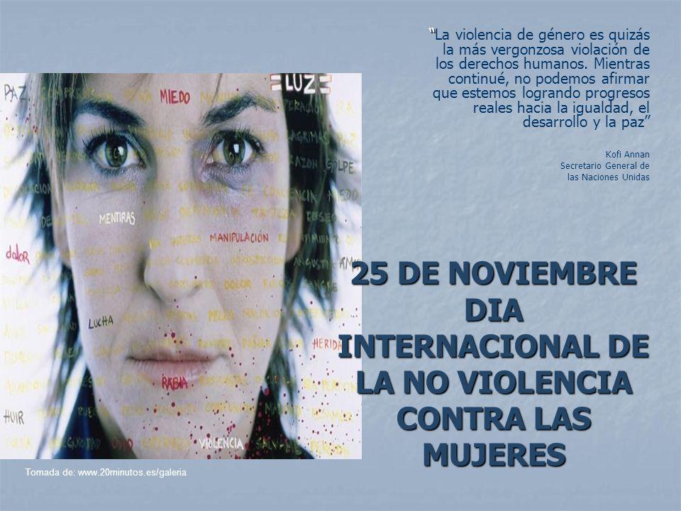 25 DE NOVIEMBRE DIA INTERNACIONAL DE LA NO VIOLENCIA CONTRA LAS MUJERES La violencia de género es quizás la más vergonzosa violación de los derechos h