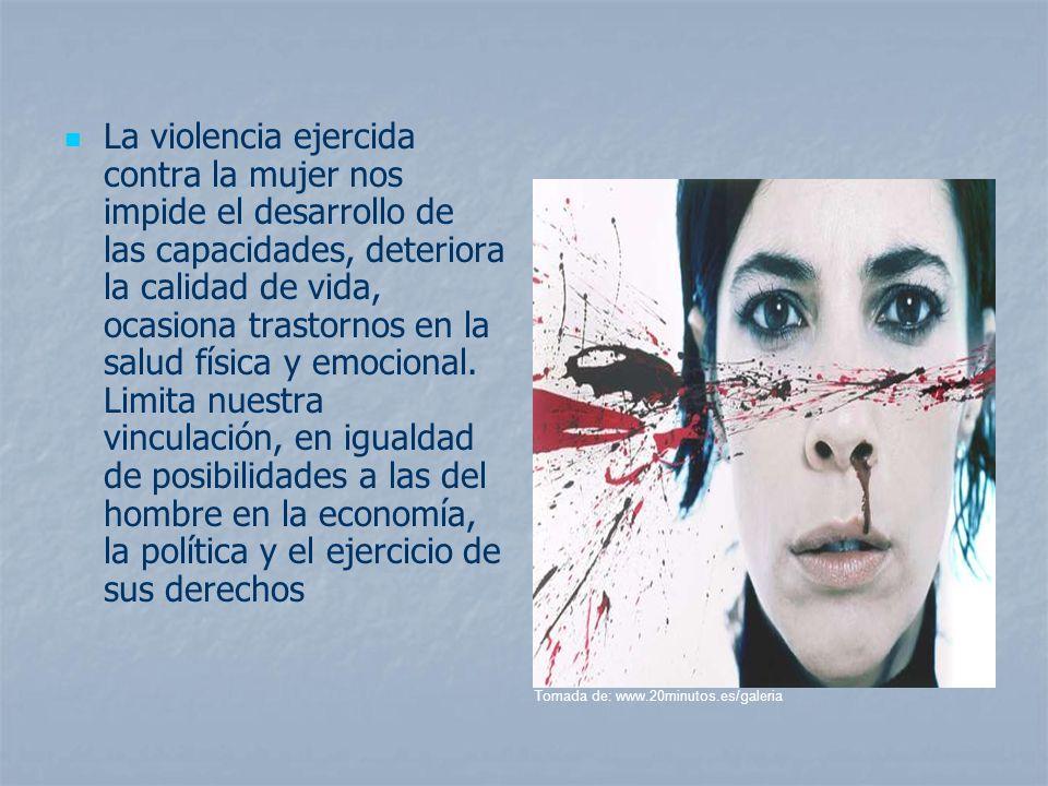 La violencia ejercida contra la mujer nos impide el desarrollo de las capacidades, deteriora la calidad de vida, ocasiona trastornos en la salud físic
