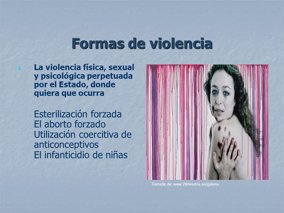 Formas de violencia 3. 3. La violencia física, sexual y psicológica perpetuada por el Estado, donde quiera que ocurra Esterilización forzada El aborto