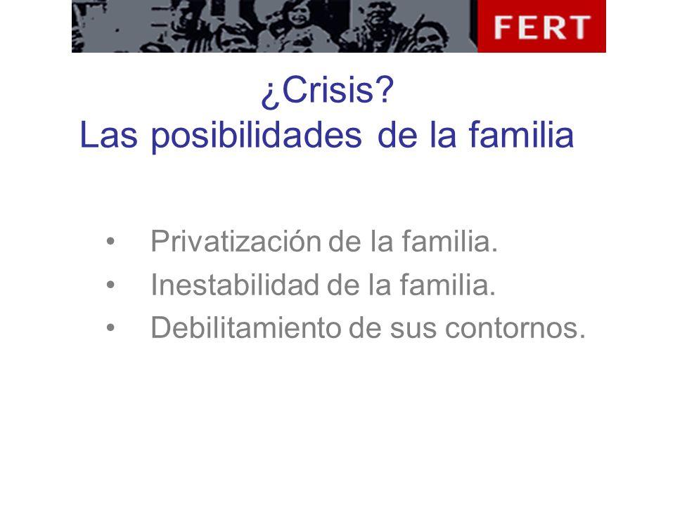 ¿Crisis? Las posibilidades de la familia Privatización de la familia. Inestabilidad de la familia. Debilitamiento de sus contornos.