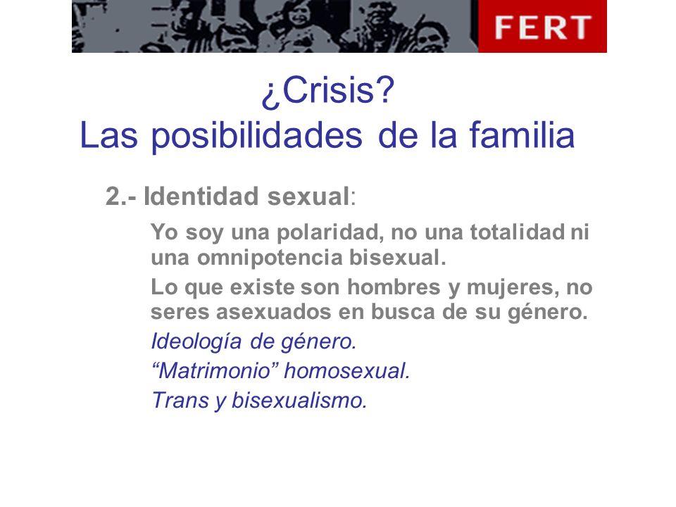 ¿Crisis? Las posibilidades de la familia 2.- Identidad sexual: Yo soy una polaridad, no una totalidad ni una omnipotencia bisexual. Lo que existe son