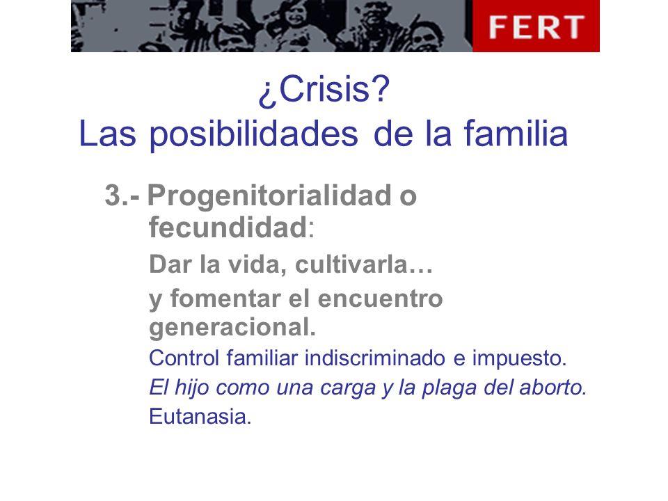 ¿Crisis? Las posibilidades de la familia 3.- Progenitorialidad o fecundidad: Dar la vida, cultivarla… y fomentar el encuentro generacional. Control fa
