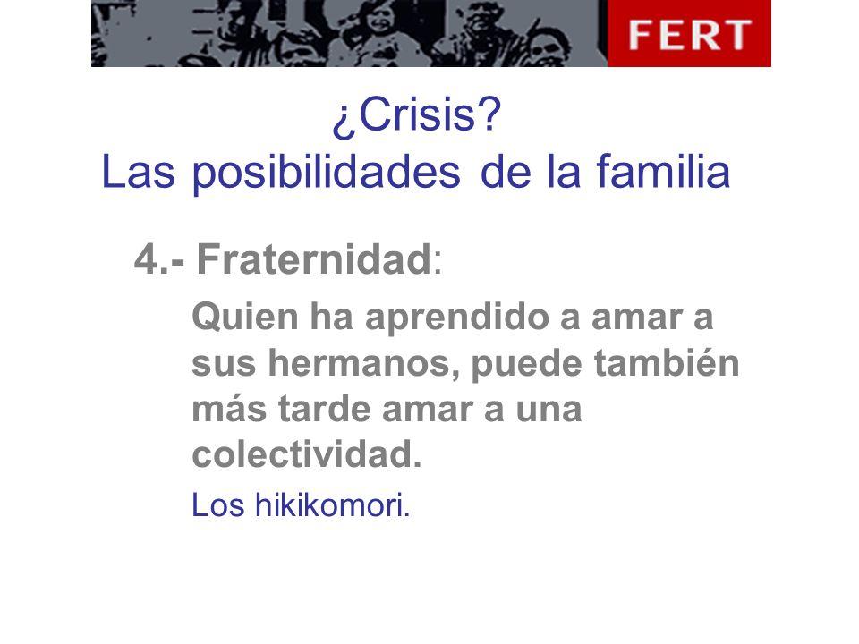 ¿Crisis? Las posibilidades de la familia 4.- Fraternidad: Quien ha aprendido a amar a sus hermanos, puede también más tarde amar a una colectividad. L