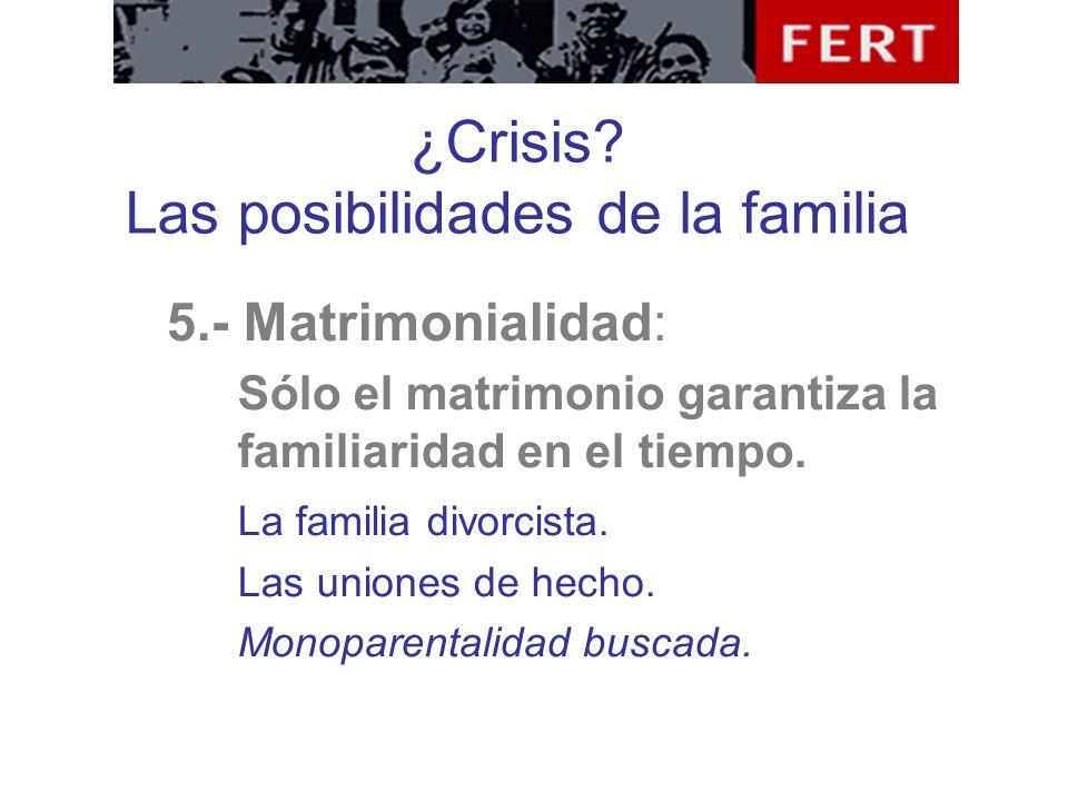 ¿Crisis? Las posibilidades de la familia 5.- Matrimonialidad: Sólo el matrimonio garantiza la familiaridad en el tiempo. La familia divorcista. Las un