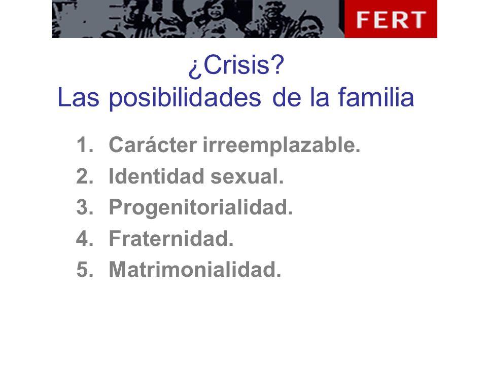 ¿Crisis? Las posibilidades de la familia 1.Carácter irreemplazable. 2.Identidad sexual. 3.Progenitorialidad. 4.Fraternidad. 5.Matrimonialidad.