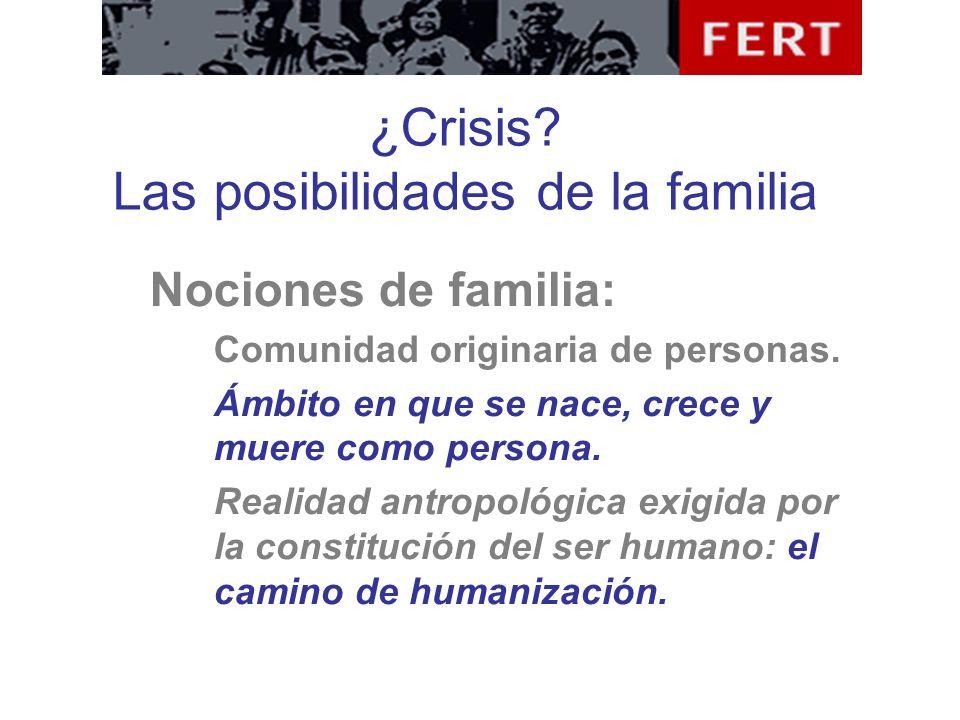 ¿Crisis? Las posibilidades de la familia Nociones de familia: Comunidad originaria de personas. Ámbito en que se nace, crece y muere como persona. Rea