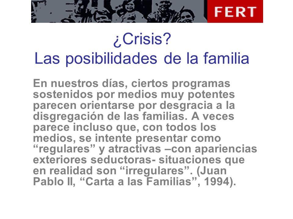 ¿Crisis? Las posibilidades de la familia En nuestros días, ciertos programas sostenidos por medios muy potentes parecen orientarse por desgracia a la