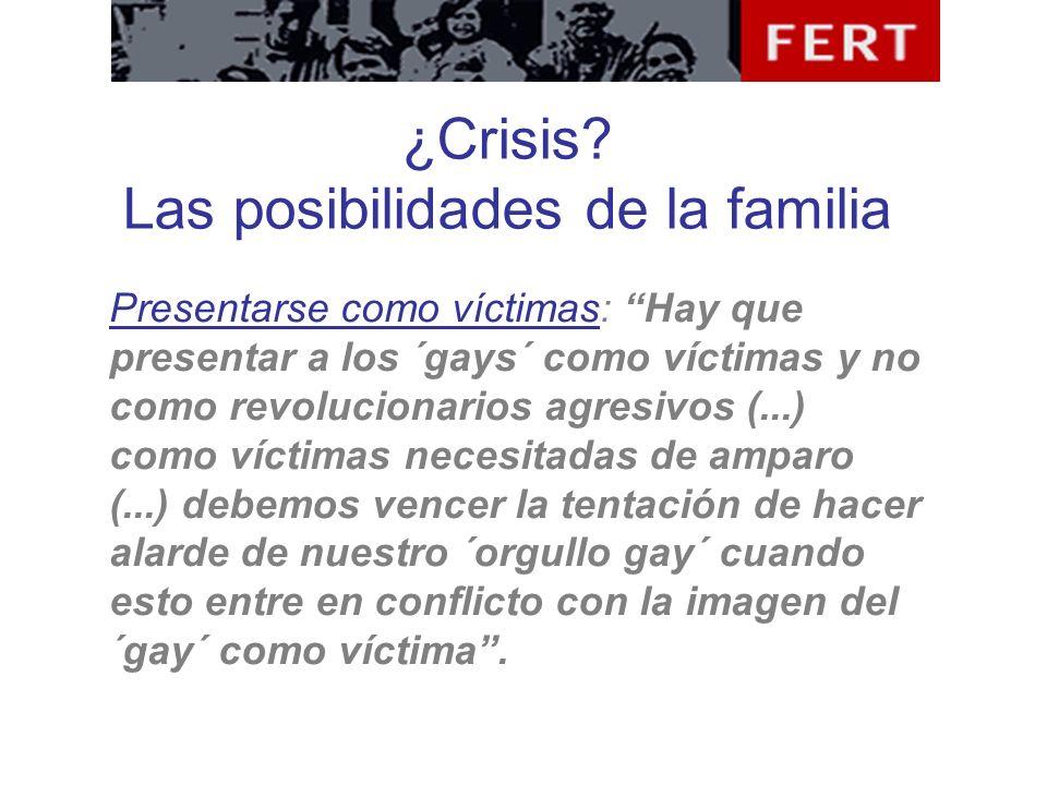 ¿Crisis? Las posibilidades de la familia Presentarse como víctimas: Hay que presentar a los ´gays´ como víctimas y no como revolucionarios agresivos (