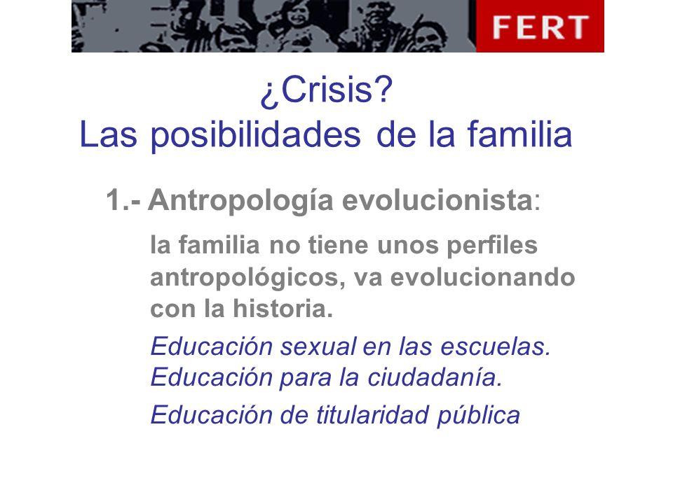 ¿Crisis? Las posibilidades de la familia 1.- Antropología evolucionista: la familia no tiene unos perfiles antropológicos, va evolucionando con la his