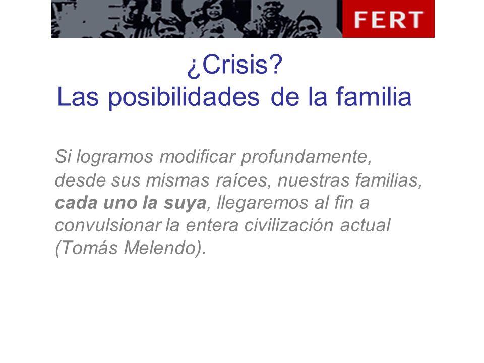 ¿Crisis? Las posibilidades de la familia Si logramos modificar profundamente, desde sus mismas raíces, nuestras familias, cada uno la suya, llegaremos