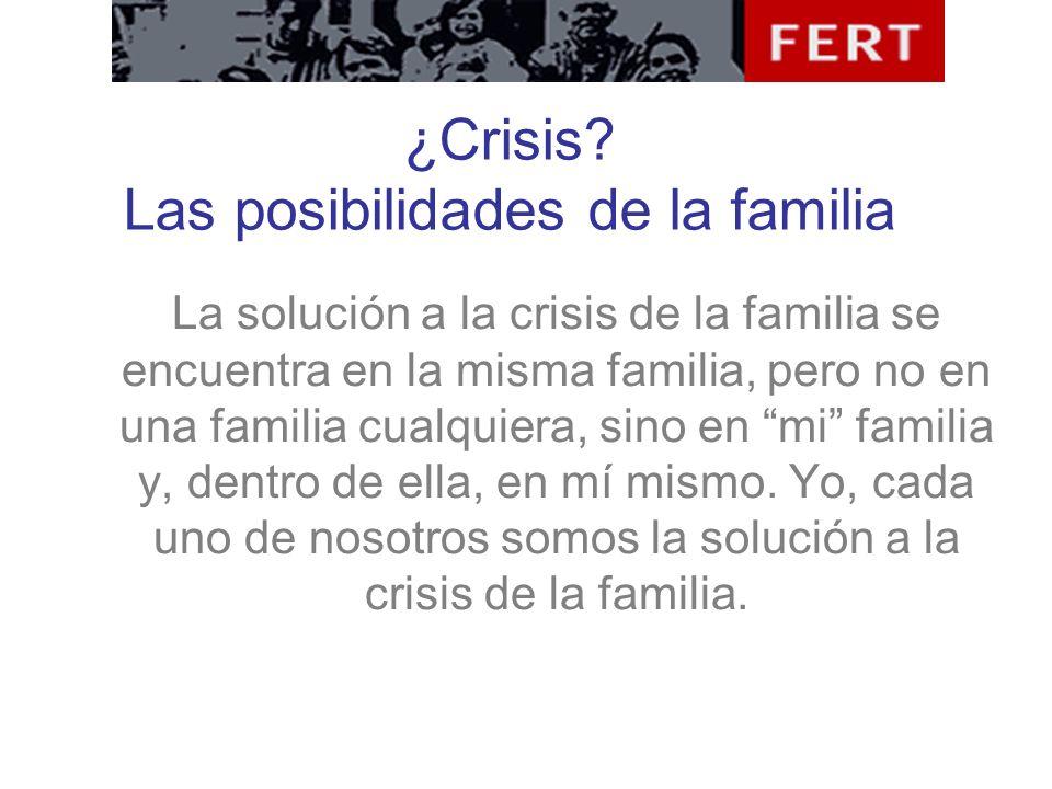 ¿Crisis? Las posibilidades de la familia La solución a la crisis de la familia se encuentra en la misma familia, pero no en una familia cualquiera, si