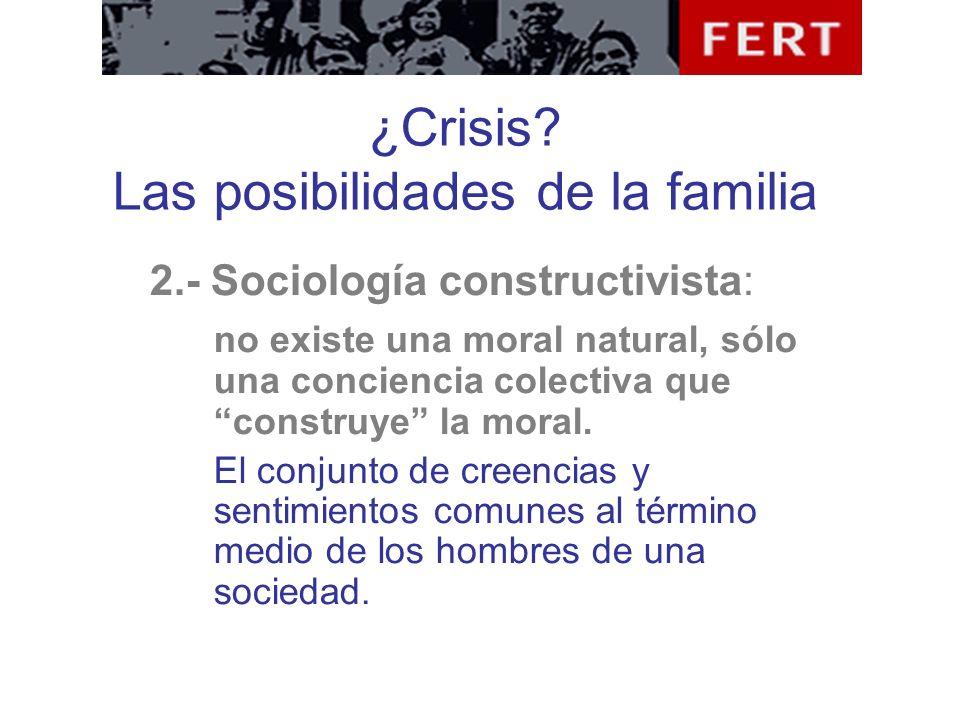 ¿Crisis? Las posibilidades de la familia 2.- Sociología constructivista: no existe una moral natural, sólo una conciencia colectiva que construye la m