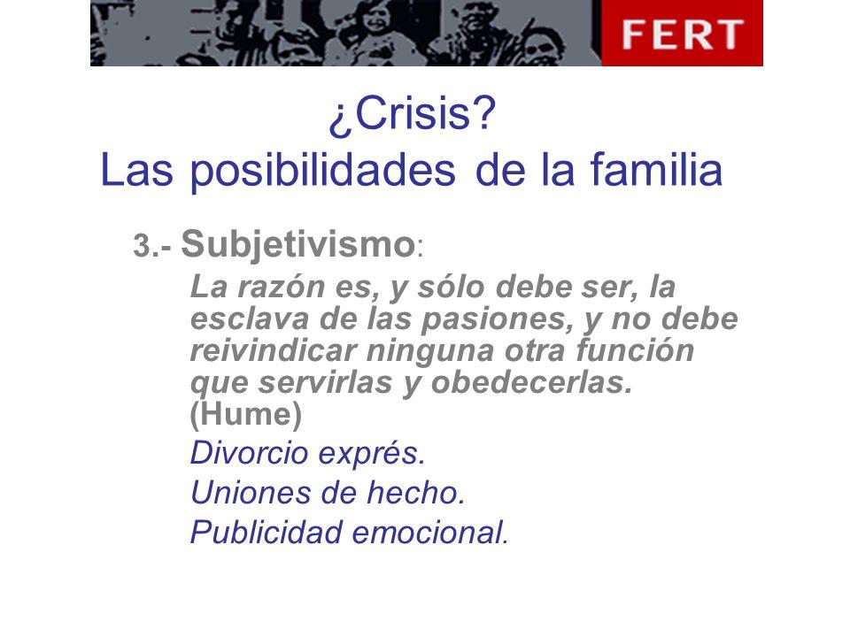 ¿Crisis? Las posibilidades de la familia 3.- Subjetivismo : La razón es, y sólo debe ser, la esclava de las pasiones, y no debe reivindicar ninguna ot