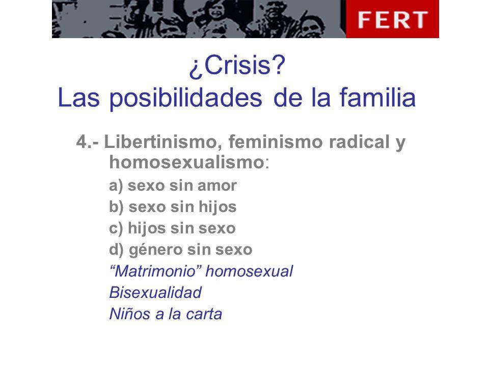 ¿Crisis? Las posibilidades de la familia 4.- Libertinismo, feminismo radical y homosexualismo: a) sexo sin amor b) sexo sin hijos c) hijos sin sexo d)