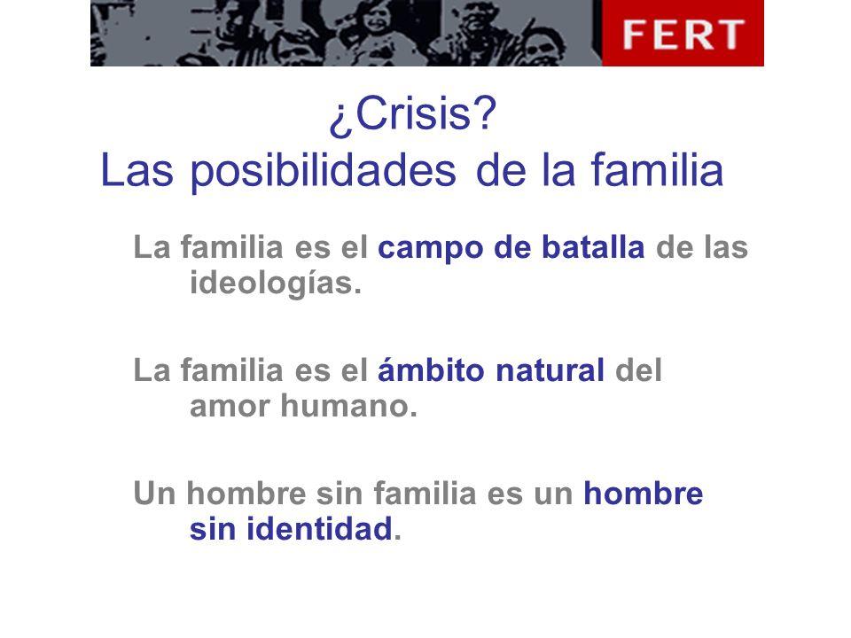¿Crisis? Las posibilidades de la familia La familia es el campo de batalla de las ideologías. La familia es el ámbito natural del amor humano. Un homb