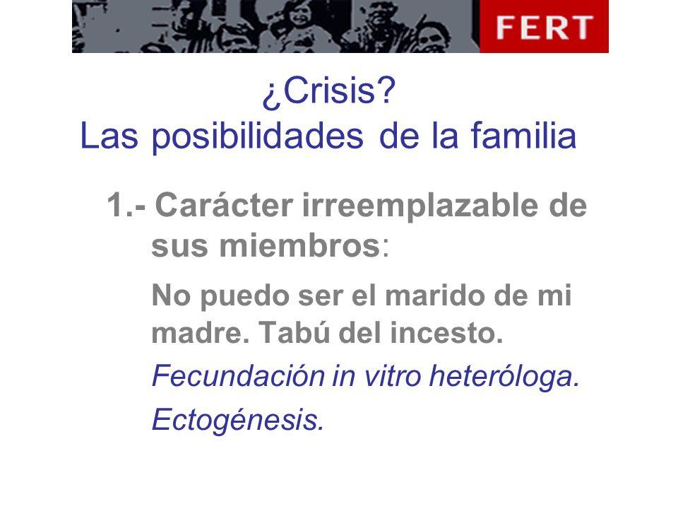 ¿Crisis? Las posibilidades de la familia 1.- Carácter irreemplazable de sus miembros: No puedo ser el marido de mi madre. Tabú del incesto. Fecundació