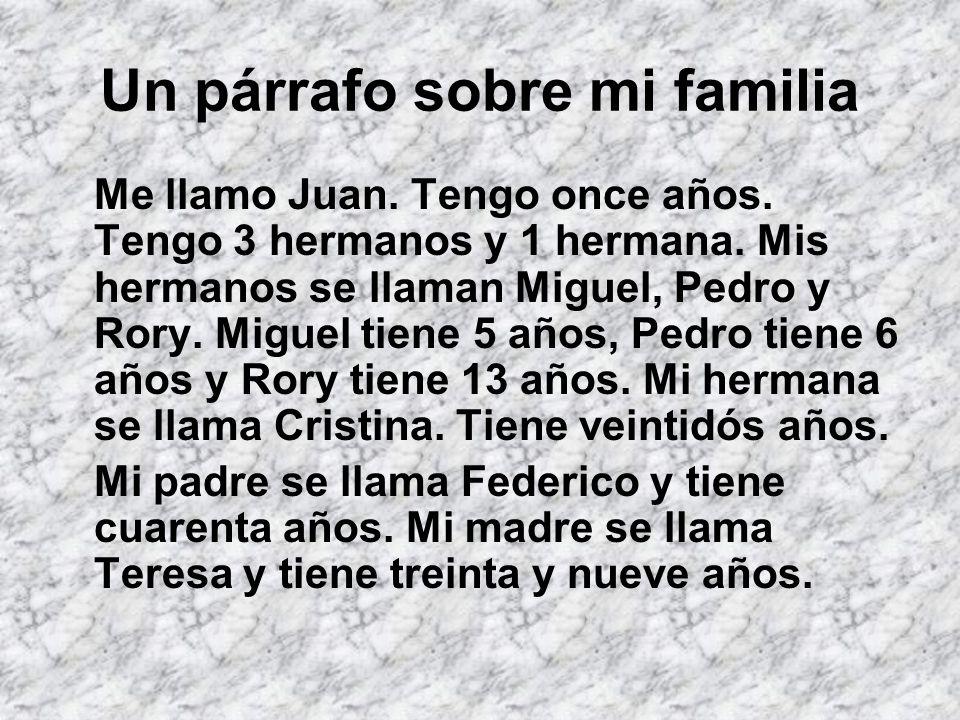 Un párrafo sobre mi familia Me llamo Juan. Tengo once años. Tengo 3 hermanos y 1 hermana. Mis hermanos se llaman Miguel, Pedro y Rory. Miguel tiene 5