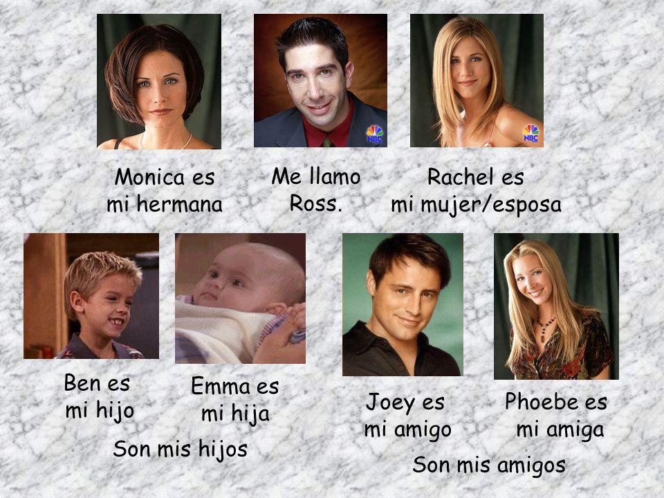 Me llamo Ross. Ben es mi hijo Emma es mi hija Rachel es mi mujer/esposa Monica es mi hermana Son mis hijos Joey es mi amigo Phoebe es mi amiga Son mis