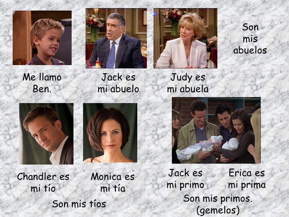 Me llamo Ben. Jack es mi primo Erica es mi prima Son mis primos. (gemelos) Chandler es mi tío Monica es mi tía Son mis tíos Jack es mi abuelo Judy es